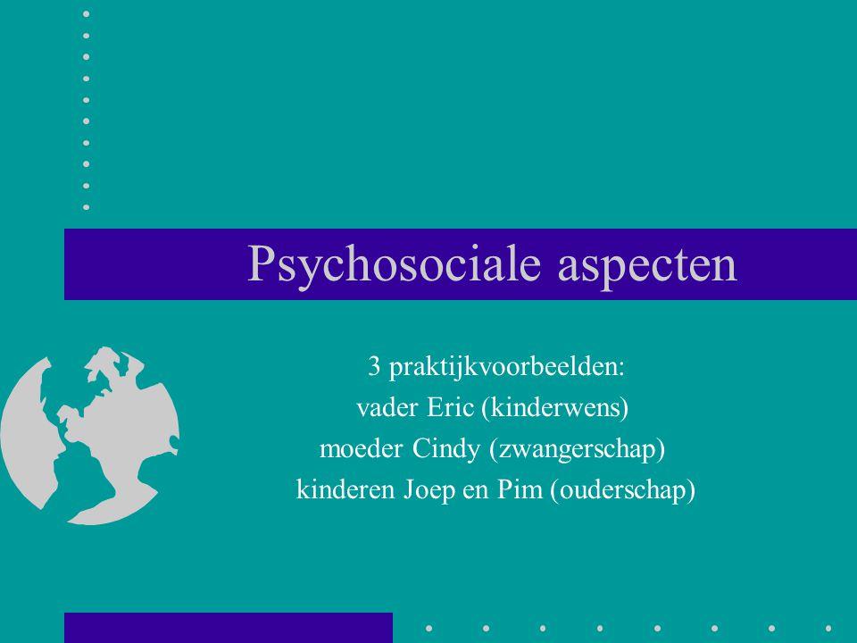 Psychosociale aspecten 3 praktijkvoorbeelden: vader Eric (kinderwens) moeder Cindy (zwangerschap) kinderen Joep en Pim (ouderschap)
