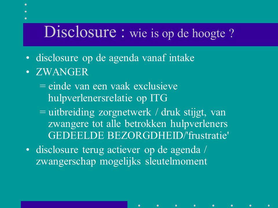 Disclosure : wie is op de hoogte ? disclosure op de agenda vanaf intake ZWANGER = einde van een vaak exclusieve hulpverlenersrelatie op ITG = uitbreid