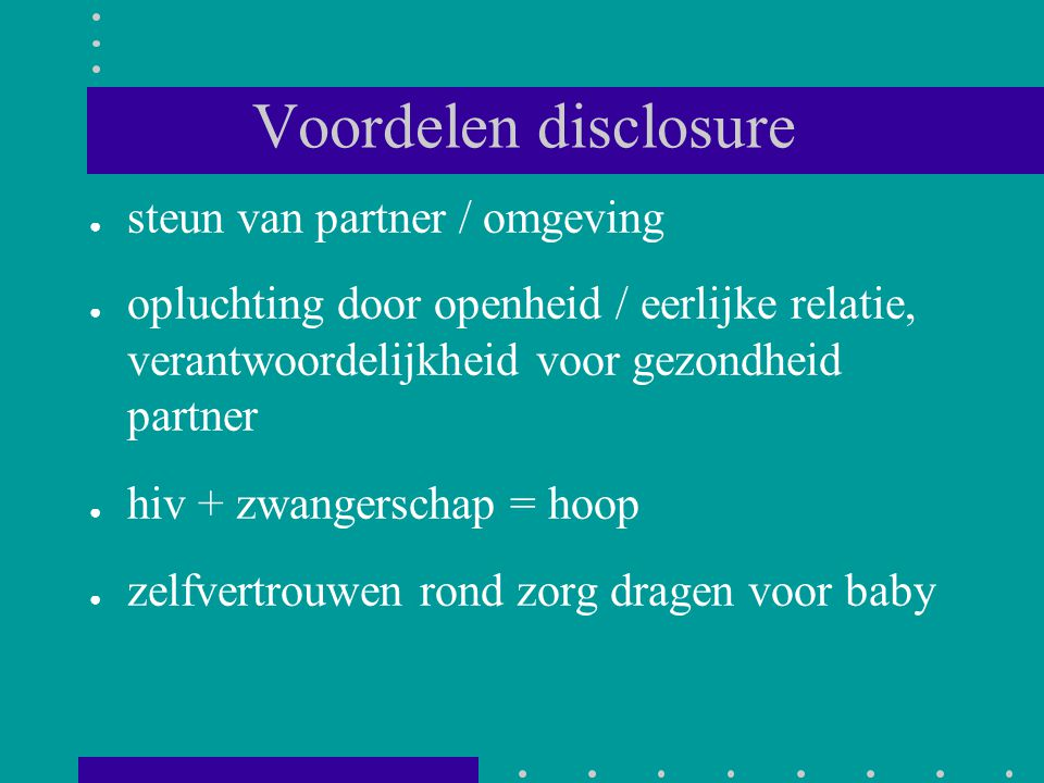 Voordelen disclosure ● steun van partner / omgeving ● opluchting door openheid / eerlijke relatie, verantwoordelijkheid voor gezondheid partner ● hiv