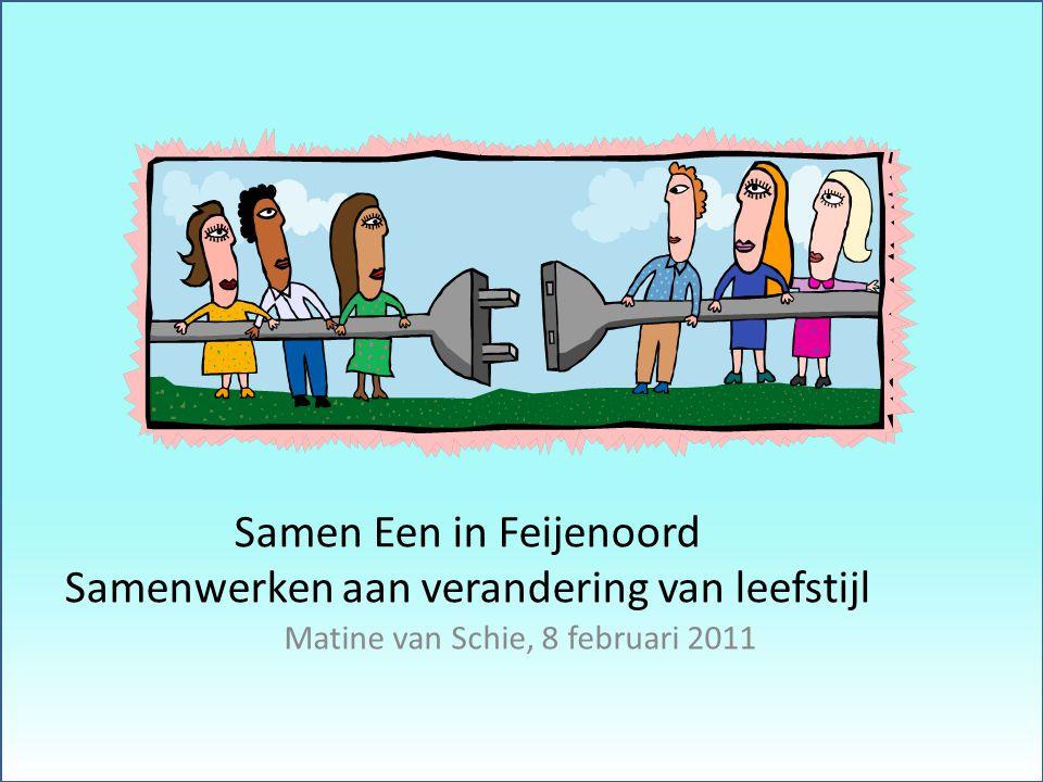 Samen Een in Feijenoord Samenwerken aan verandering van leefstijl Matine van Schie, 8 februari 2011