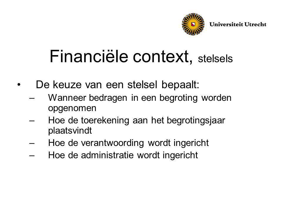Financiële context, stelsels De keuze van een stelsel bepaalt: –Wanneer bedragen in een begroting worden opgenomen –Hoe de toerekening aan het begrotingsjaar plaatsvindt –Hoe de verantwoording wordt ingericht –Hoe de administratie wordt ingericht