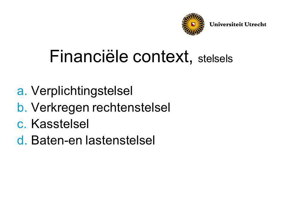 Financiële context, stelsels a.Verplichtingstelsel b.Verkregen rechtenstelsel c.Kasstelsel d.Baten-en lastenstelsel