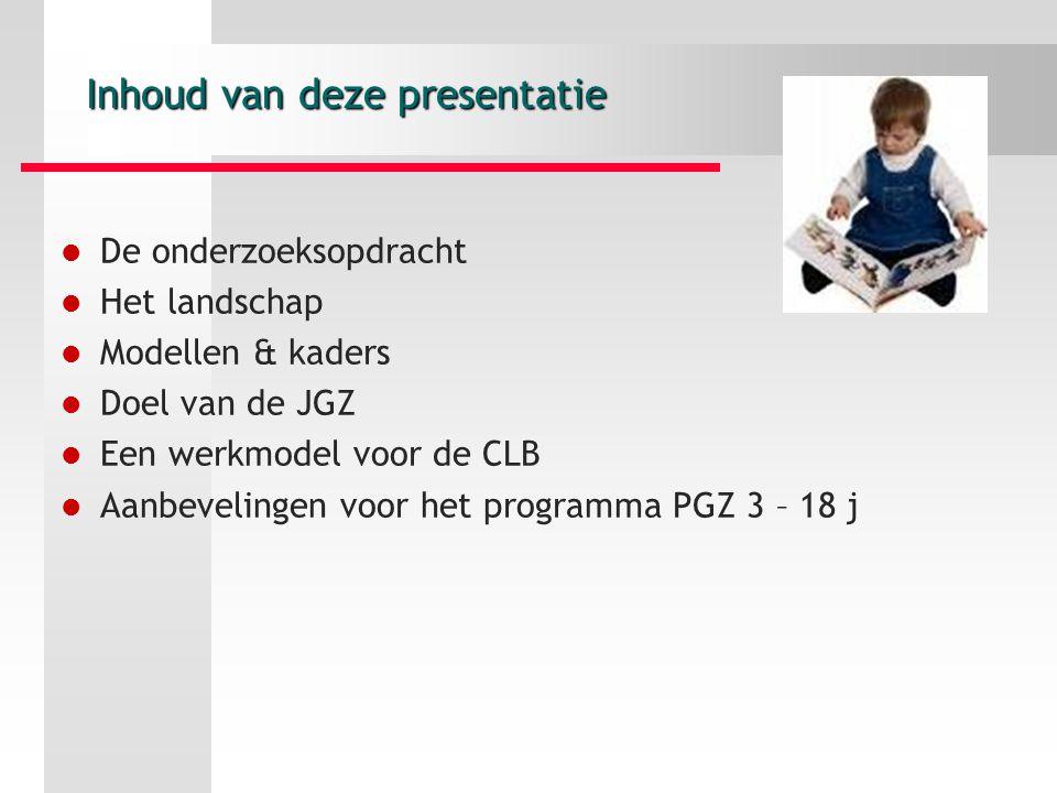 Inhoud van deze presentatie De onderzoeksopdracht Het landschap Modellen & kaders Doel van de JGZ Een werkmodel voor de CLB Aanbevelingen voor het programma PGZ 3 – 18 j