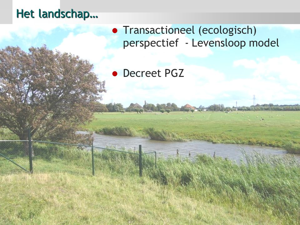 Het landschap… Transactioneel (ecologisch) perspectief - Levensloop model Decreet PGZ