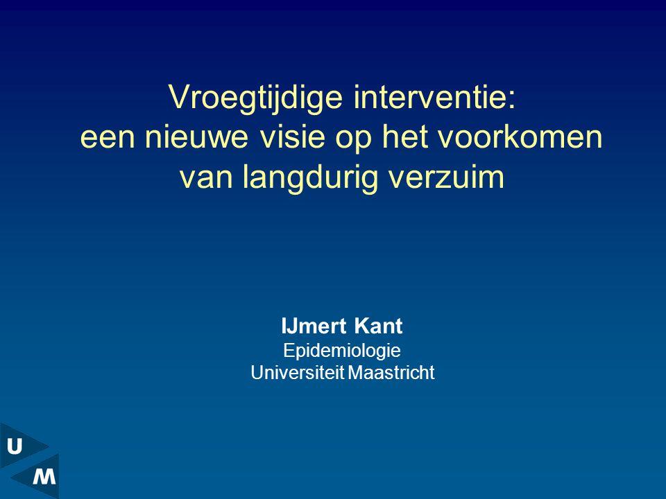 Vroegtijdige interventie: een nieuwe visie op het voorkomen van langdurig verzuim IJmert Kant Epidemiologie Universiteit Maastricht