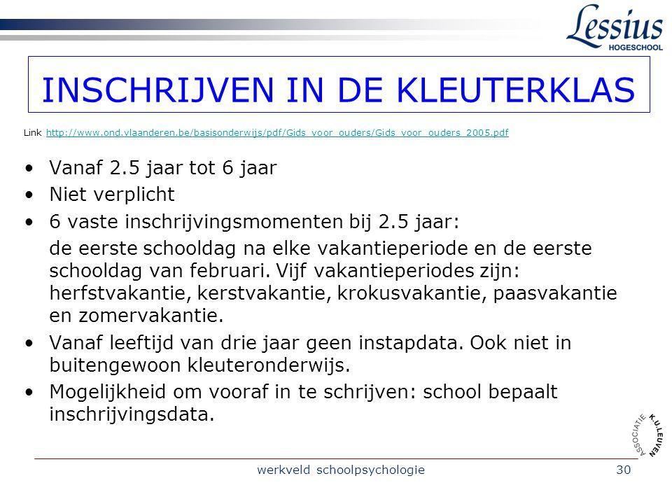 werkveld schoolpsychologie30 INSCHRIJVEN IN DE KLEUTERKLAS Link http://www.ond.vlaanderen.be/basisonderwijs/pdf/Gids_voor_ouders/Gids_voor_ouders_2005.pdfhttp://www.ond.vlaanderen.be/basisonderwijs/pdf/Gids_voor_ouders/Gids_voor_ouders_2005.pdf Vanaf 2.5 jaar tot 6 jaar Niet verplicht 6 vaste inschrijvingsmomenten bij 2.5 jaar: de eerste schooldag na elke vakantieperiode en de eerste schooldag van februari.