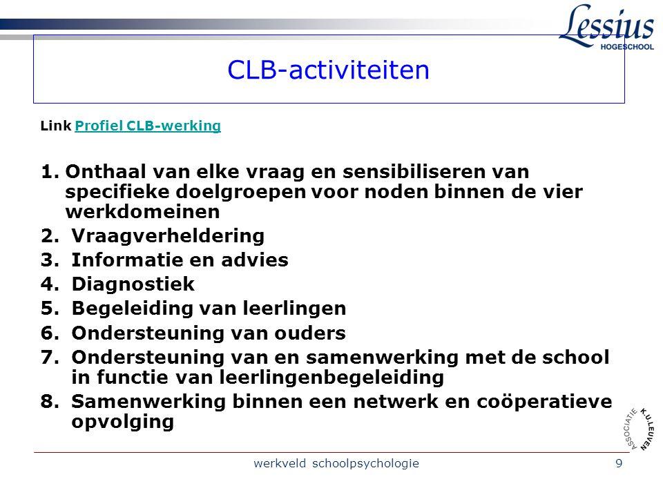 werkveld schoolpsychologie9 CLB-activiteiten Link Profiel CLB-werkingProfiel CLB-werking 1.Onthaal van elke vraag en sensibiliseren van specifieke doelgroepen voor noden binnen de vier werkdomeinen 2.