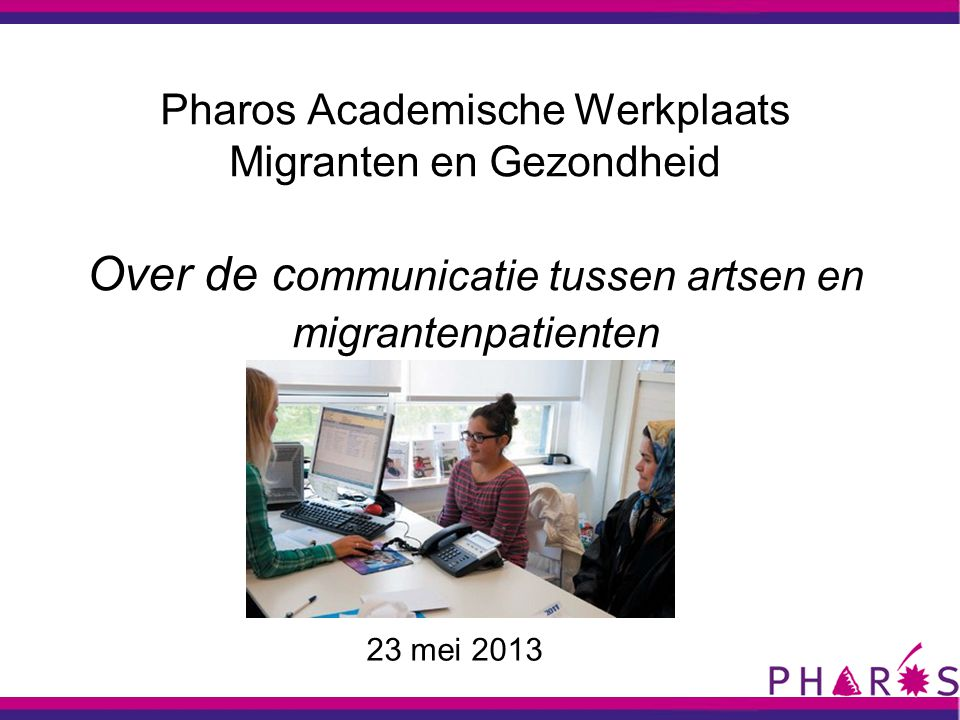 Pharos Academische Werkplaats Migranten en Gezondheid Over de c ommunicatie tussen artsen en migrantenpatienten 23 mei 2013