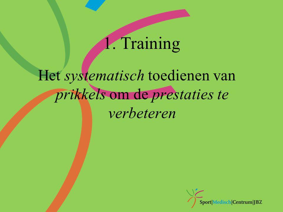 1. Training Het systematisch toedienen van prikkels om de prestaties te verbeteren