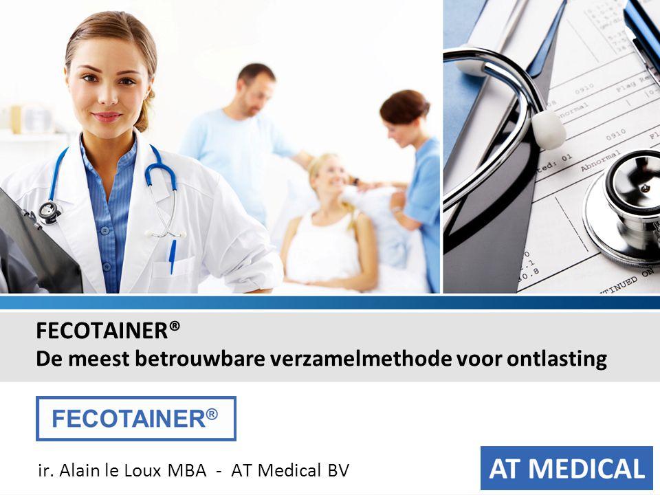 FECOTAINER ® FECOTAINER® De meest betrouwbare verzamelmethode voor ontlasting ir. Alain le Loux MBA - AT Medical BV