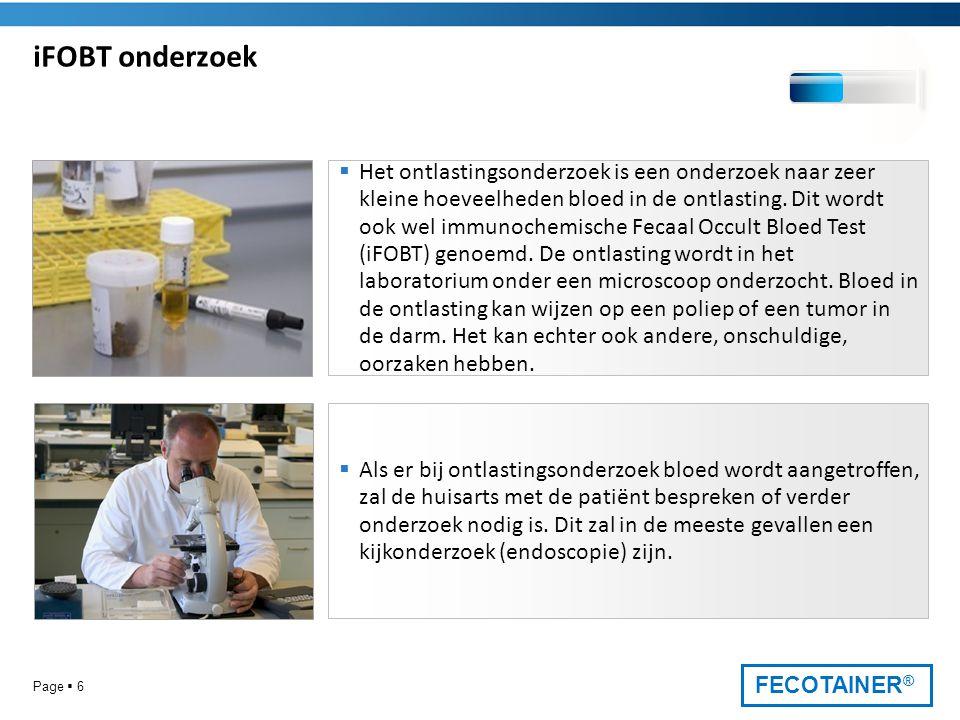 FECOTAINER ® Page  6 iFOBT onderzoek  Het ontlastingsonderzoek is een onderzoek naar zeer kleine hoeveelheden bloed in de ontlasting. Dit wordt ook