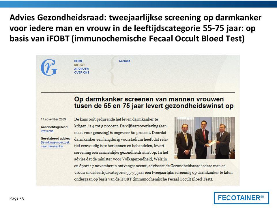 FECOTAINER ® Advies Gezondheidsraad: tweejaarlijkse screening op darmkanker voor iedere man en vrouw in de leeftijdscategorie 55-75 jaar: op basis van iFOBT (immunochemische Fecaal Occult Bloed Test) Page  8