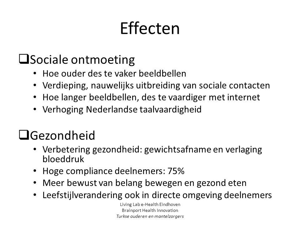 Effecten  Sociale ontmoeting Hoe ouder des te vaker beeldbellen Verdieping, nauwelijks uitbreiding van sociale contacten Hoe langer beeldbellen, des te vaardiger met internet Verhoging Nederlandse taalvaardigheid  Gezondheid Verbetering gezondheid: gewichtsafname en verlaging bloeddruk Hoge compliance deelnemers: 75% Meer bewust van belang bewegen en gezond eten Leefstijlverandering ook in directe omgeving deelnemers Living Lab e-Health Eindhoven Brainport Health Innovation Turkse ouderen en mantelzorgers