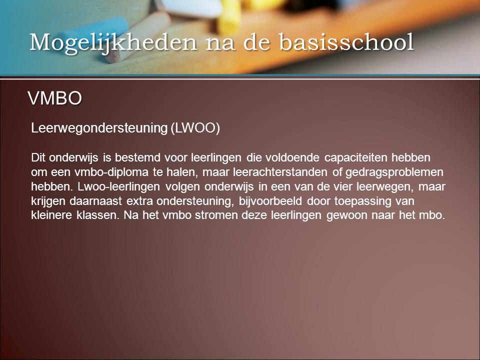 Mogelijkheden na de basisschool VMBO Leerwegondersteuning (LWOO) Dit onderwijs is bestemd voor leerlingen die voldoende capaciteiten hebben om een vmbo-diploma te halen, maar leerachterstanden of gedragsproblemen hebben.