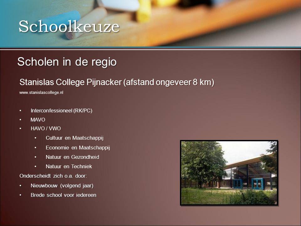 Schoolkeuze Scholen in de regio Stanislas College Pijnacker (afstand ongeveer 8 km) www.stanislascollege.nl Interconfessioneel (RK/PC) MAVO HAVO / VWOHAVO / VWO Cultuur en MaatschappijCultuur en Maatschappij Economie en MaatschappijEconomie en Maatschappij Natuur en GezondheidNatuur en Gezondheid Natuur en TechniekNatuur en Techniek Onderscheidt zich o.a.