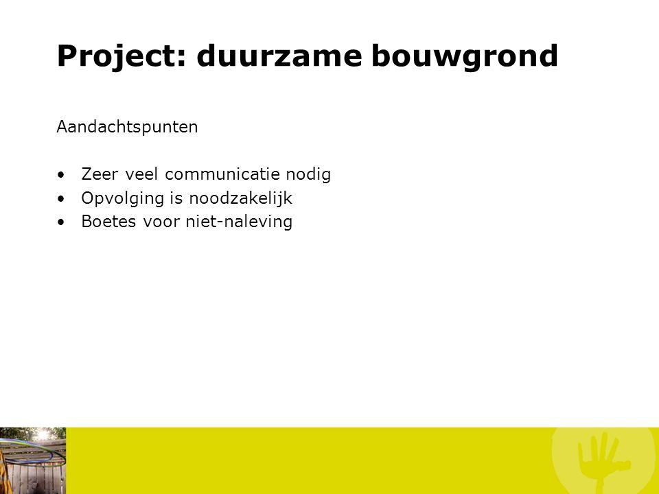 Project: duurzame bouwgrond Aandachtspunten Zeer veel communicatie nodig Opvolging is noodzakelijk Boetes voor niet-naleving
