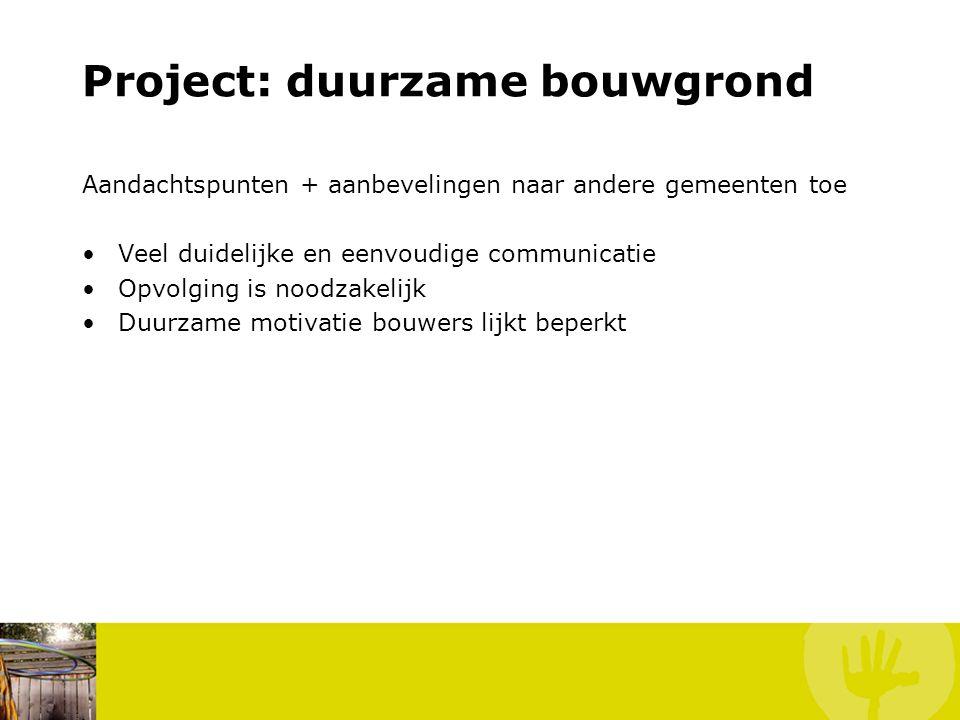 Project: duurzame bouwgrond Aandachtspunten + aanbevelingen naar andere gemeenten toe Veel duidelijke en eenvoudige communicatie Opvolging is noodzakelijk Duurzame motivatie bouwers lijkt beperkt