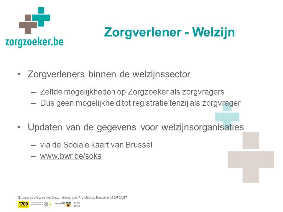 Brusselse Welzijns- en Gezondheidsraad, Pro Medicis Brussel en ZORGNET Zorgverlener - Welzijn Zorgverleners binnen de welzijnssector –Zelfde mogelijkheden op Zorgzoeker als zorgvragers –Dus geen mogelijkheid tot registratie tenzij als zorgvrager Updaten van de gegevens voor welzijnsorganisaties –via de Sociale kaart van Brussel –www.bwr.be/sokawww.bwr.be/soka