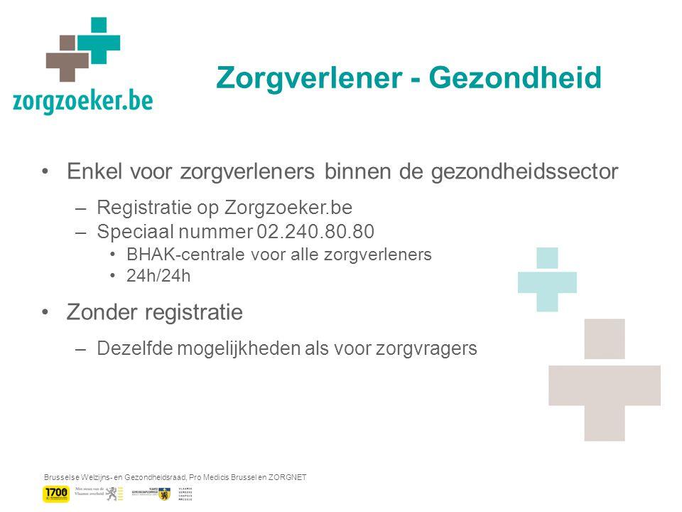 Brusselse Welzijns- en Gezondheidsraad, Pro Medicis Brussel en ZORGNET Zorgverlener - Gezondheid Enkel voor zorgverleners binnen de gezondheidssector –Registratie op Zorgzoeker.be –Speciaal nummer 02.240.80.80 BHAK-centrale voor alle zorgverleners 24h/24h Zonder registratie –Dezelfde mogelijkheden als voor zorgvragers