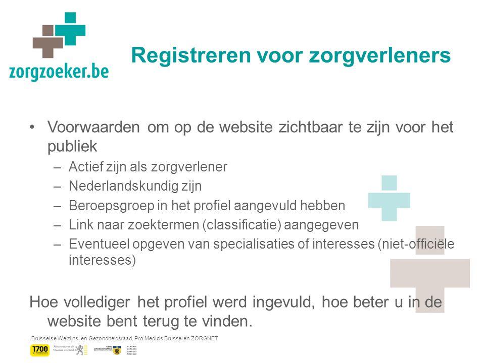 Brusselse Welzijns- en Gezondheidsraad, Pro Medicis Brussel en ZORGNET Registreren voor zorgverleners Voorwaarden om op de website zichtbaar te zijn voor het publiek –Actief zijn als zorgverlener –Nederlandskundig zijn –Beroepsgroep in het profiel aangevuld hebben –Link naar zoektermen (classificatie) aangegeven –Eventueel opgeven van specialisaties of interesses (niet-officiële interesses) Hoe vollediger het profiel werd ingevuld, hoe beter u in de website bent terug te vinden.