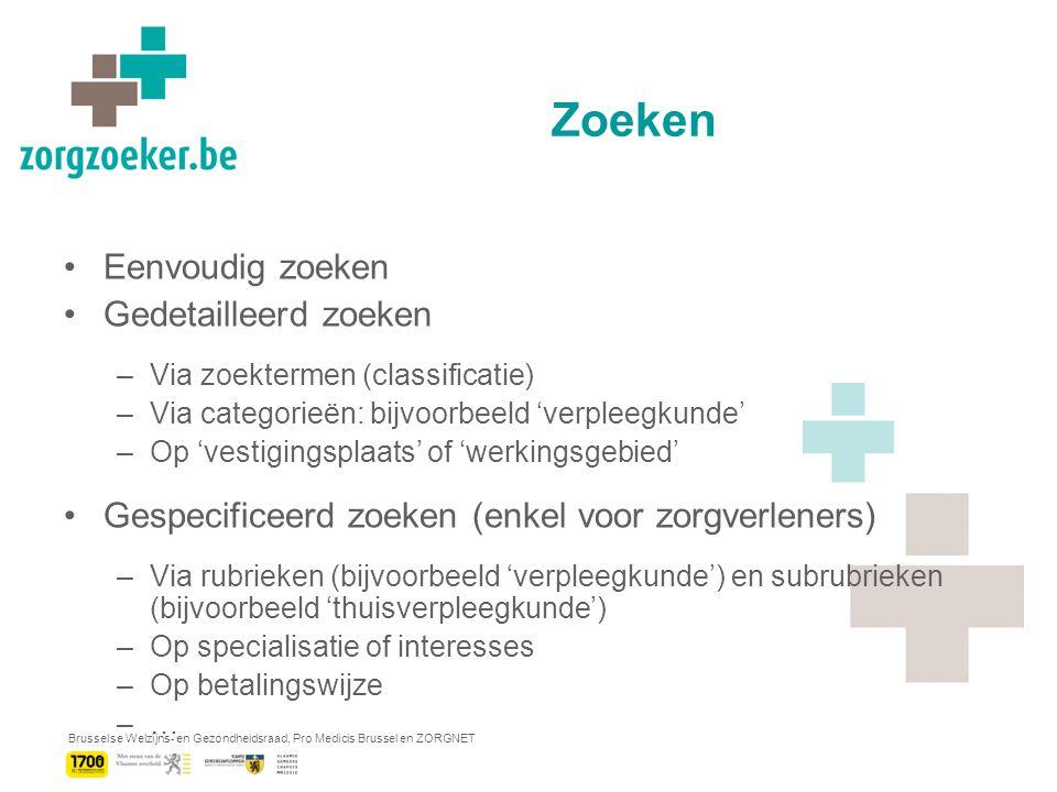 Brusselse Welzijns- en Gezondheidsraad, Pro Medicis Brussel en ZORGNET Zoeken Eenvoudig zoeken Gedetailleerd zoeken –Via zoektermen (classificatie) –Via categorieën: bijvoorbeeld 'verpleegkunde' –Op 'vestigingsplaats' of 'werkingsgebied' Gespecificeerd zoeken (enkel voor zorgverleners) –Via rubrieken (bijvoorbeeld 'verpleegkunde') en subrubrieken (bijvoorbeeld 'thuisverpleegkunde') –Op specialisatie of interesses –Op betalingswijze –…