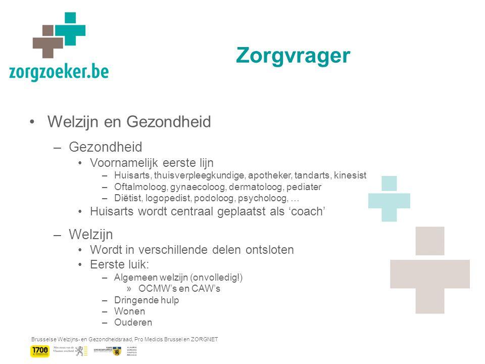 Brusselse Welzijns- en Gezondheidsraad, Pro Medicis Brussel en ZORGNET Zorgvrager Welzijn en Gezondheid –Gezondheid Voornamelijk eerste lijn –Huisarts, thuisverpleegkundige, apotheker, tandarts, kinesist –Oftalmoloog, gynaecoloog, dermatoloog, pediater –Diëtist, logopedist, podoloog, psycholoog, … Huisarts wordt centraal geplaatst als 'coach' –Welzijn Wordt in verschillende delen ontsloten Eerste luik: –Algemeen welzijn (onvolledig!) »OCMW's en CAW's –Dringende hulp –Wonen –Ouderen