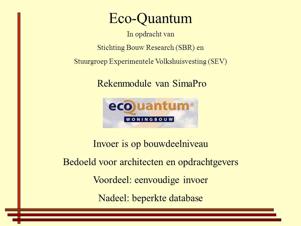 Eco-Quantum Rekenmodule van SimaPro Invoer is op bouwdeelniveau Bedoeld voor architecten en opdrachtgevers Voordeel: eenvoudige invoer Nadeel: beperkte database In opdracht van Stichting Bouw Research (SBR) en Stuurgroep Experimentele Volkshuisvesting (SEV)