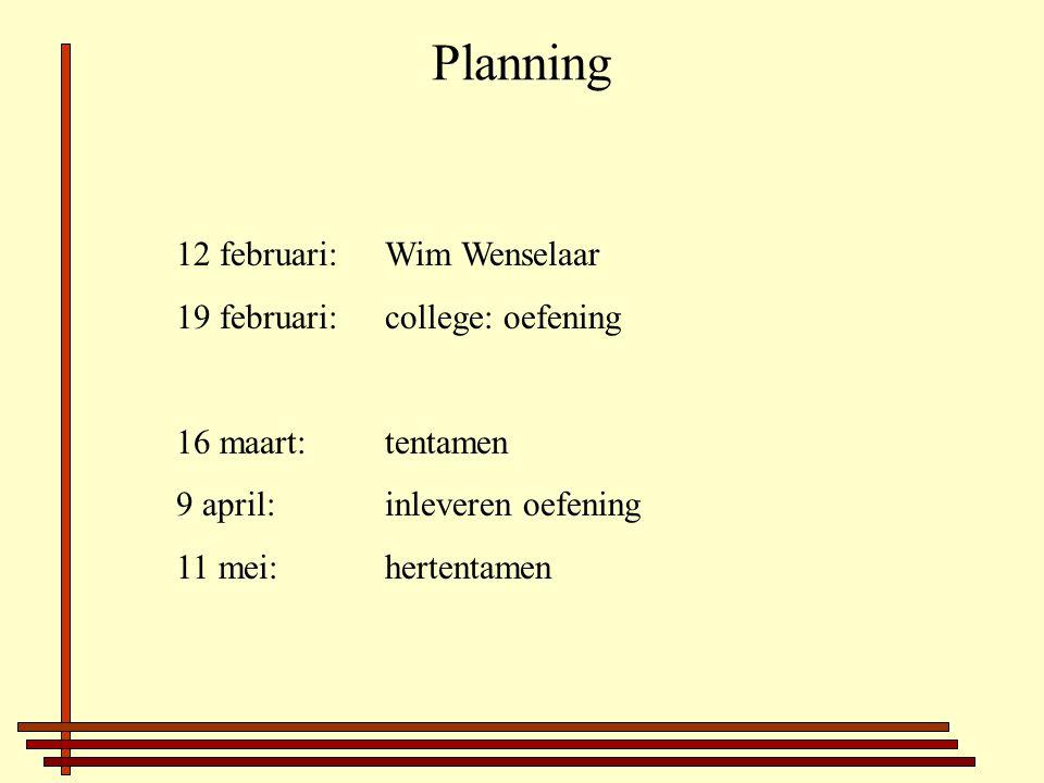Planning 12 februari:Wim Wenselaar 19 februari: college: oefening 16 maart: tentamen 9 april: inleveren oefening 11 mei: hertentamen