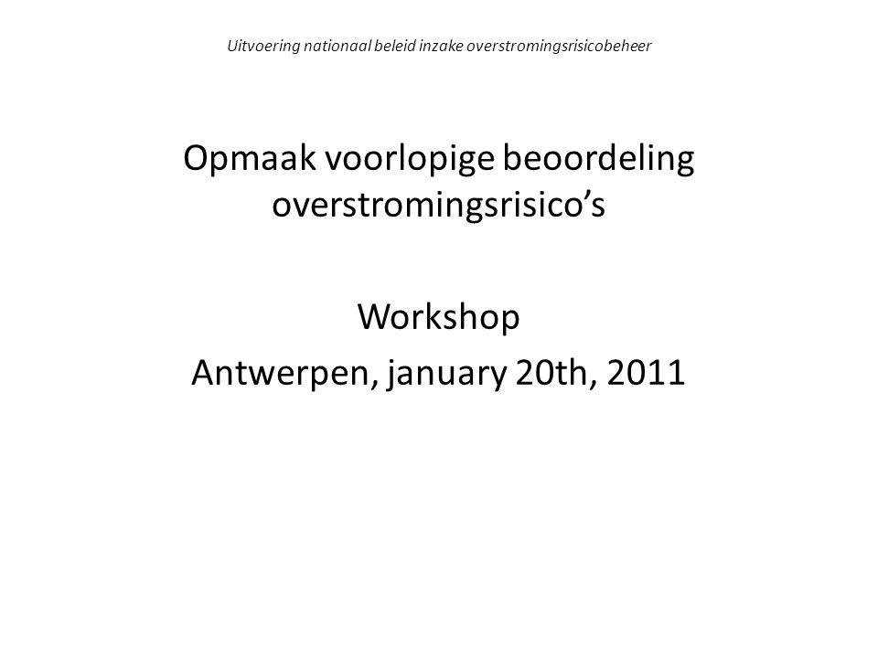 Uitvoering nationaal beleid inzake overstromingsrisicobeheer Opmaak voorlopige beoordeling overstromingsrisico's Workshop Antwerpen, january 20th, 2011