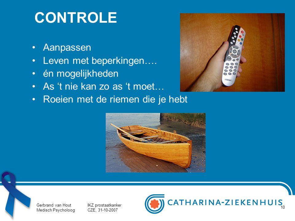 Gerbrand van Hout Medisch Psycholoog IKZ prostaatkanker CZE, 31-10-2007 10 CONTROLE Aanpassen Leven met beperkingen…. én mogelijkheden As 't nie kan z