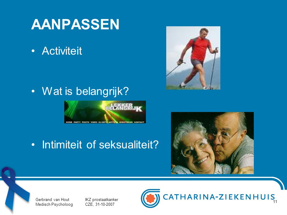 Gerbrand van Hout Medisch Psycholoog IKZ prostaatkanker CZE, 31-10-2007 11 AANPASSEN Activiteit Wat is belangrijk? Intimiteit of seksualiteit?