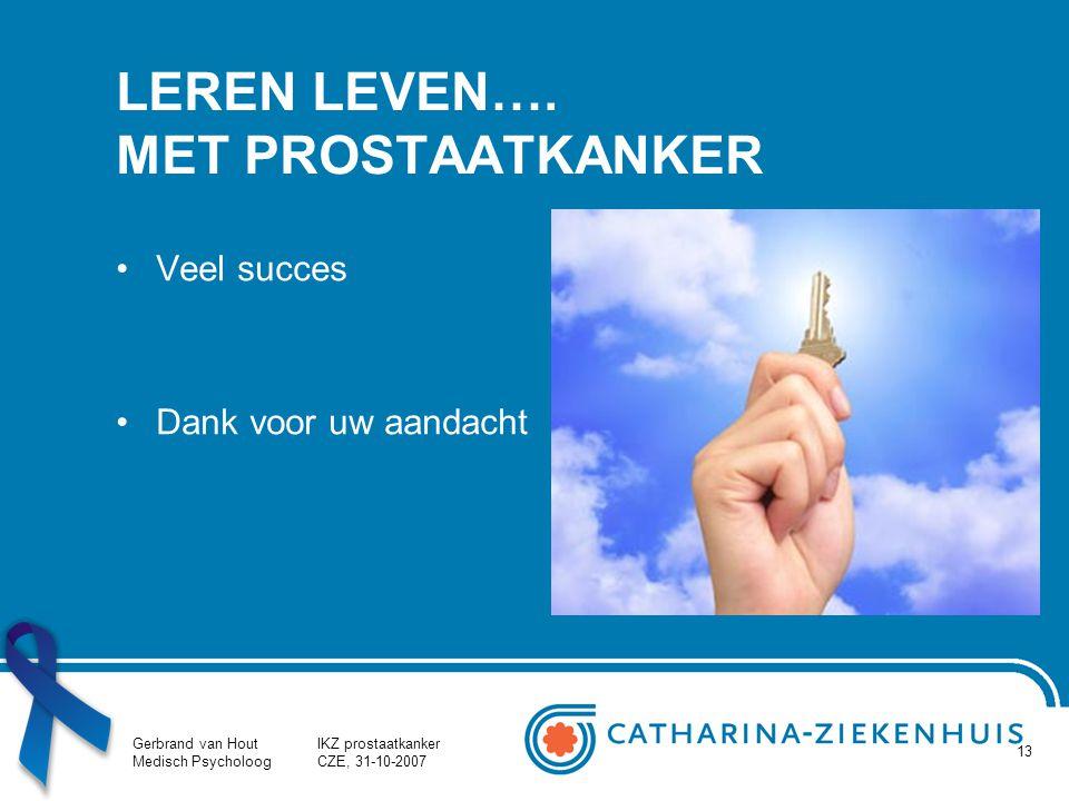 Gerbrand van Hout Medisch Psycholoog IKZ prostaatkanker CZE, 31-10-2007 13 LEREN LEVEN…. MET PROSTAATKANKER Veel succes Dank voor uw aandacht