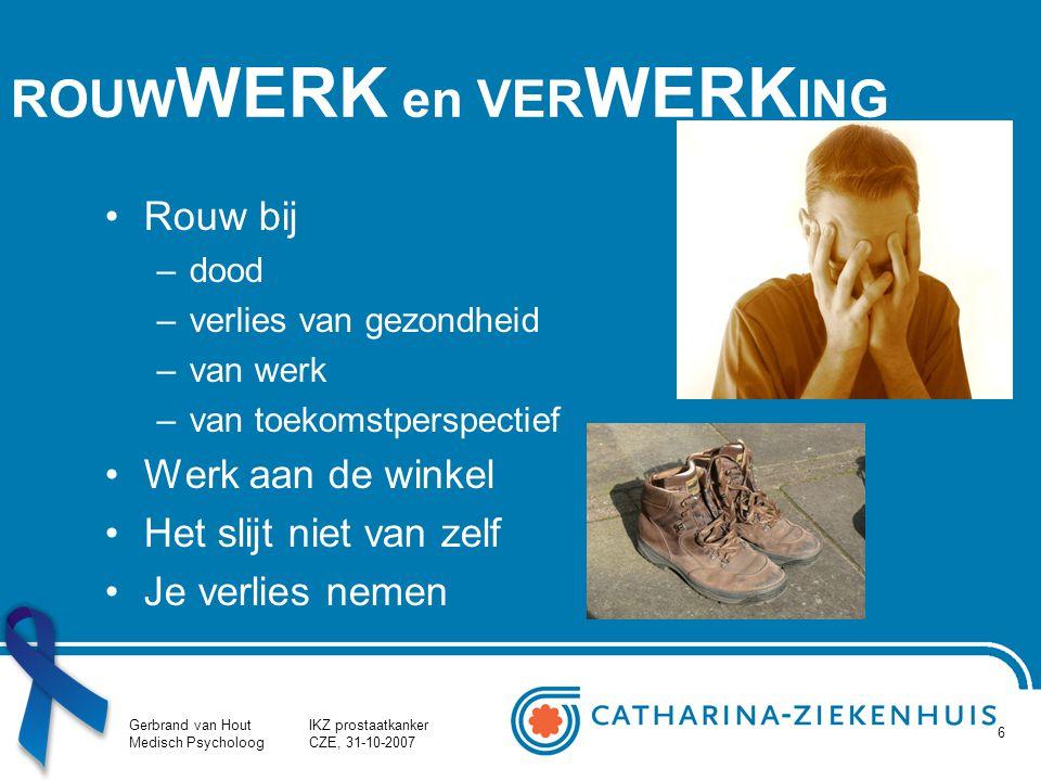 Gerbrand van Hout Medisch Psycholoog IKZ prostaatkanker CZE, 31-10-2007 6 ROUW WERK en VER WERK ING Rouw bij –dood –verlies van gezondheid –van werk –