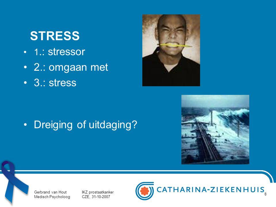 Gerbrand van Hout Medisch Psycholoog IKZ prostaatkanker CZE, 31-10-2007 8 STRESS 1.: stressor 2.: omgaan met 3.: stress Dreiging of uitdaging?