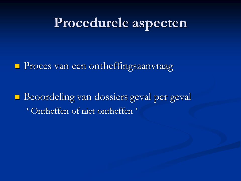 Proces van een ontheffingsaanvraag Proces van een ontheffingsaanvraag Beoordeling van dossiers geval per geval Beoordeling van dossiers geval per geval ' Ontheffen of niet ontheffen '