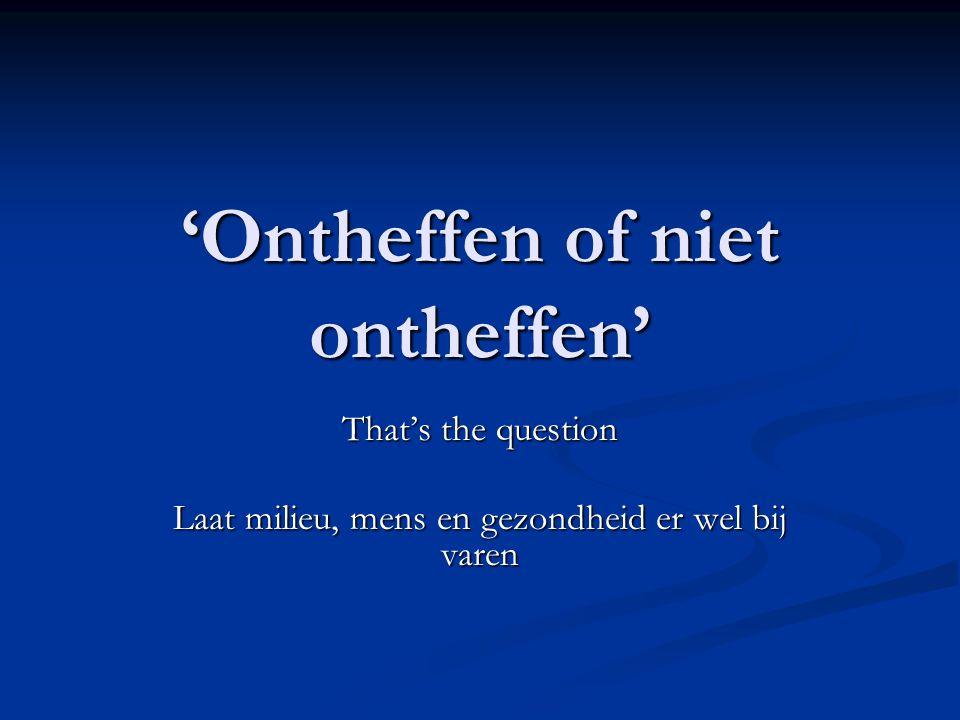 'Ontheffen of niet ontheffen' That's the question Laat milieu, mens en gezondheid er wel bij varen