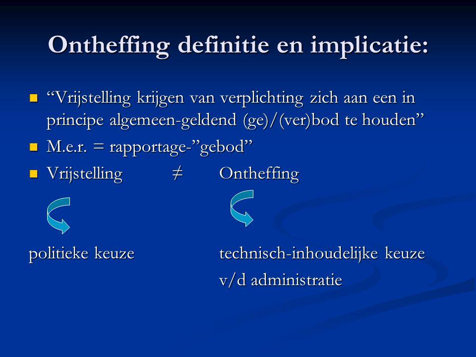 Ontheffing definitie en implicatie: Vrijstelling krijgen van verplichting zich aan een in principe algemeen-geldend (ge)/(ver)bod te houden Vrijstelling krijgen van verplichting zich aan een in principe algemeen-geldend (ge)/(ver)bod te houden M.e.r.