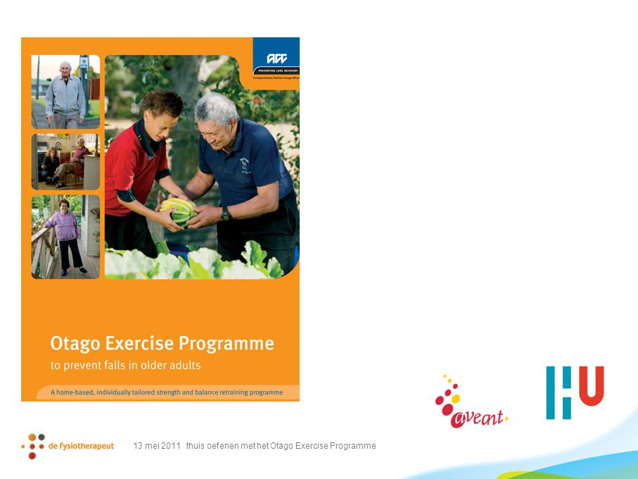 het Otago Oefenprogramma  thuisoefenprogramma  set van spierversterkende en balansoefeningen  kant en klaar oefenprogramma dat individueel kan worden aangepast  opbouw in weerstand (krachtoefeningen)  opbouw in moeilijkheidsgraad (evenwicht) 13 mei 2011 thuis oefenen met het Otago Exercise Programme