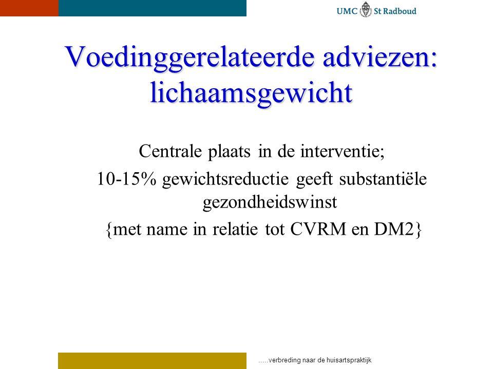 .....verbreding naar de huisartspraktijk Voedinggerelateerde adviezen: lichaamsgewicht Centrale plaats in de interventie; 10-15% gewichtsreductie geeft substantiële gezondheidswinst {met name in relatie tot CVRM en DM2}