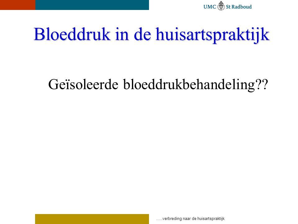 .....verbreding naar de huisartspraktijk Bloeddruk in de huisartspraktijk Geïsoleerde bloeddrukbehandeling??