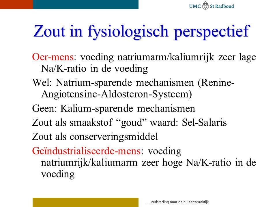 .....verbreding naar de huisartspraktijk Zout in fysiologisch perspectief Oer-mens: voeding natriumarm/kaliumrijk zeer lage Na/K-ratio in de voeding Wel: Natrium-sparende mechanismen (Renine- Angiotensine-Aldosteron-Systeem) Geen: Kalium-sparende mechanismen Zout als smaakstof goud waard: Sel-Salaris Zout als conserveringsmiddel Geïndustrialiseerde-mens: voeding natriumrijk/kaliumarm zeer hoge Na/K-ratio in de voeding