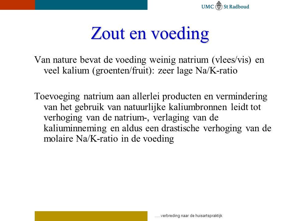 .....verbreding naar de huisartspraktijk Zout en voeding Van nature bevat de voeding weinig natrium (vlees/vis) en veel kalium (groenten/fruit): zeer lage Na/K-ratio Toevoeging natrium aan allerlei producten en vermindering van het gebruik van natuurlijke kaliumbronnen leidt tot verhoging van de natrium-, verlaging van de kaliuminneming en aldus een drastische verhoging van de molaire Na/K-ratio in de voeding