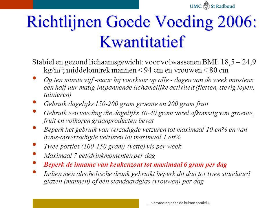 .....verbreding naar de huisartspraktijk Richtlijnen Goede Voeding 2006: Kwantitatief Stabiel en gezond lichaamsgewicht: voor volwassenen BMI: 18,5 – 24,9 kg/m 2 ; middelomtrek mannen < 94 cm en vrouwen < 80 cm Op ten minste vijf -maar bij voorkeur op alle - dagen van de week minstens een half uur matig inspannende lichamelijke activiteit (fietsen, stevig lopen, tuinieren) Gebruik dagelijks 150-200 gram groente en 200 gram fruit Gebruik een voeding die dagelijks 30-40 gram vezel afkomstig van groente, fruit en volkoren graanproducten bevat Beperk het gebruik van verzadigde vetzuren tot maximaal 10 en% en van trans-onverzadigde vetzuren tot maximaal 1 en% Twee porties (100-150 gram) (vette) vis per week Maximaal 7 eet/drinkmomenten per dag Beperk de inname van keukenzout tot maximaal 6 gram per dag Indien men alcoholische drank gebruikt beperk dit dan tot twee standaard glazen (mannen) of één standaardglas (vrouwen) per dag