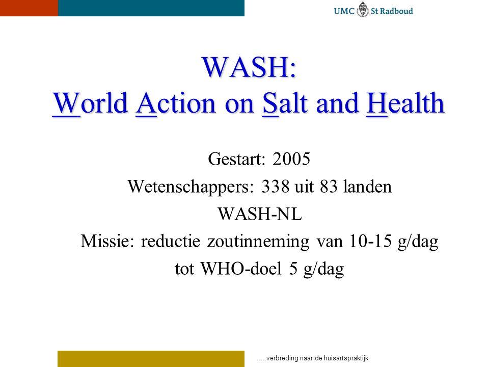 WASH: World Action on Salt and Health Gestart: 2005 Wetenschappers: 338 uit 83 landen WASH-NL Missie: reductie zoutinneming van 10-15 g/dag tot WHO-doel 5 g/dag
