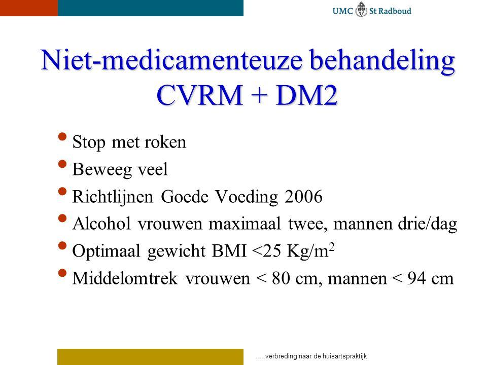 .....verbreding naar de huisartspraktijk Niet-medicamenteuze behandeling CVRM + DM2 Stop met roken Beweeg veel Richtlijnen Goede Voeding 2006 Alcohol vrouwen maximaal twee, mannen drie/dag Optimaal gewicht BMI <25 Kg/m 2 Middelomtrek vrouwen < 80 cm, mannen < 94 cm