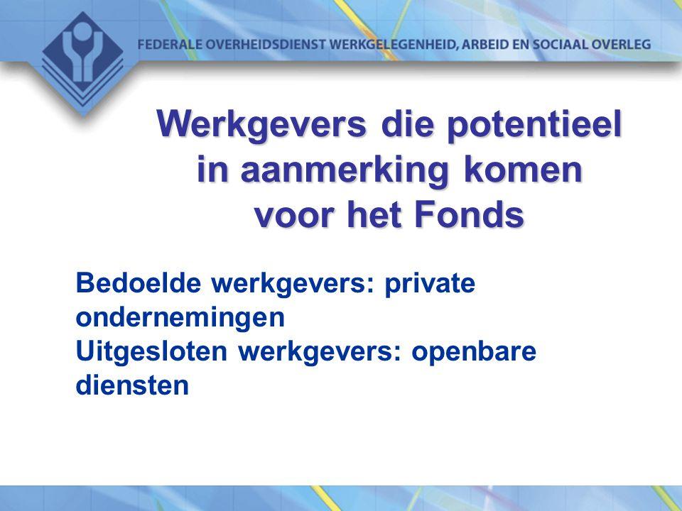 Werkgevers die potentieel in aanmerking komen voor het Fonds Bedoelde werkgevers: private ondernemingen Uitgesloten werkgevers: openbare diensten