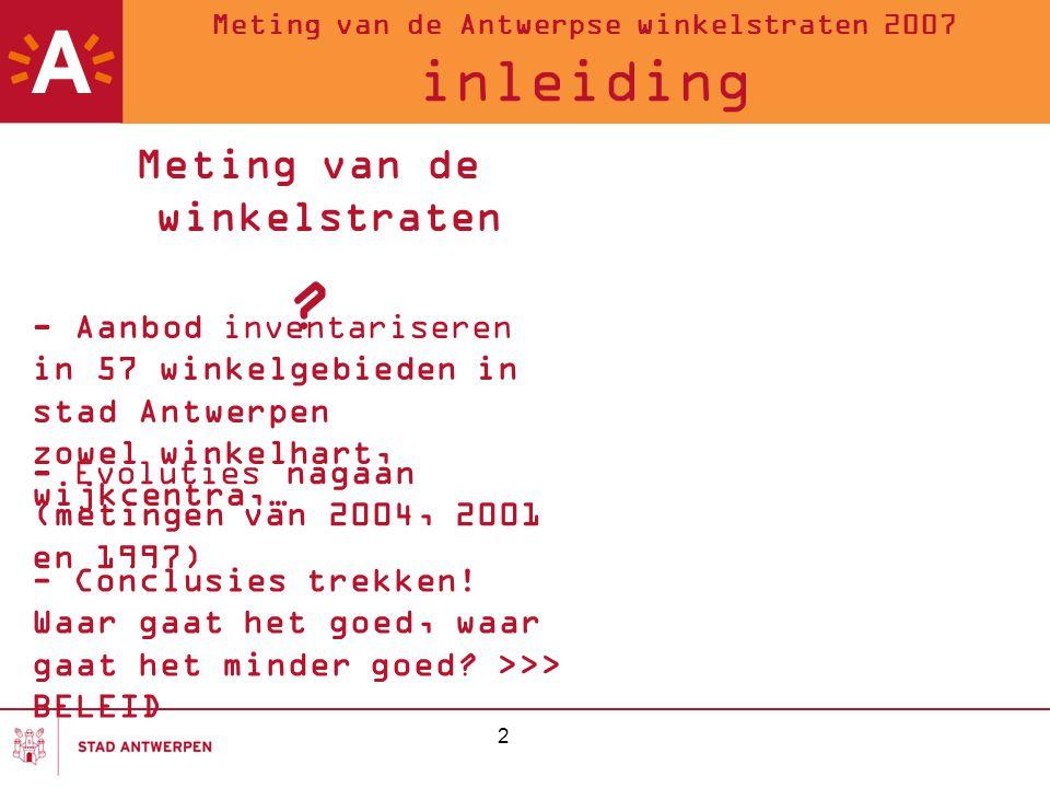 3 Meting van de Antwerpse winkelstraten 2007 Aantal commerciële panden 75 aanbodcategorieën 57 winkelgebieden (of 126 winkelstraten, galerijen, shopping centra…) Hoeveel winkels.