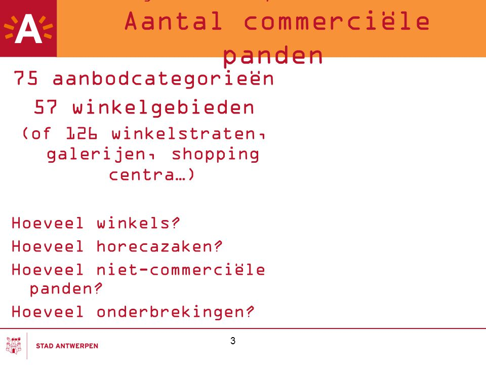 3 Meting van de Antwerpse winkelstraten 2007 Aantal commerciële panden 75 aanbodcategorieën 57 winkelgebieden (of 126 winkelstraten, galerijen, shoppi