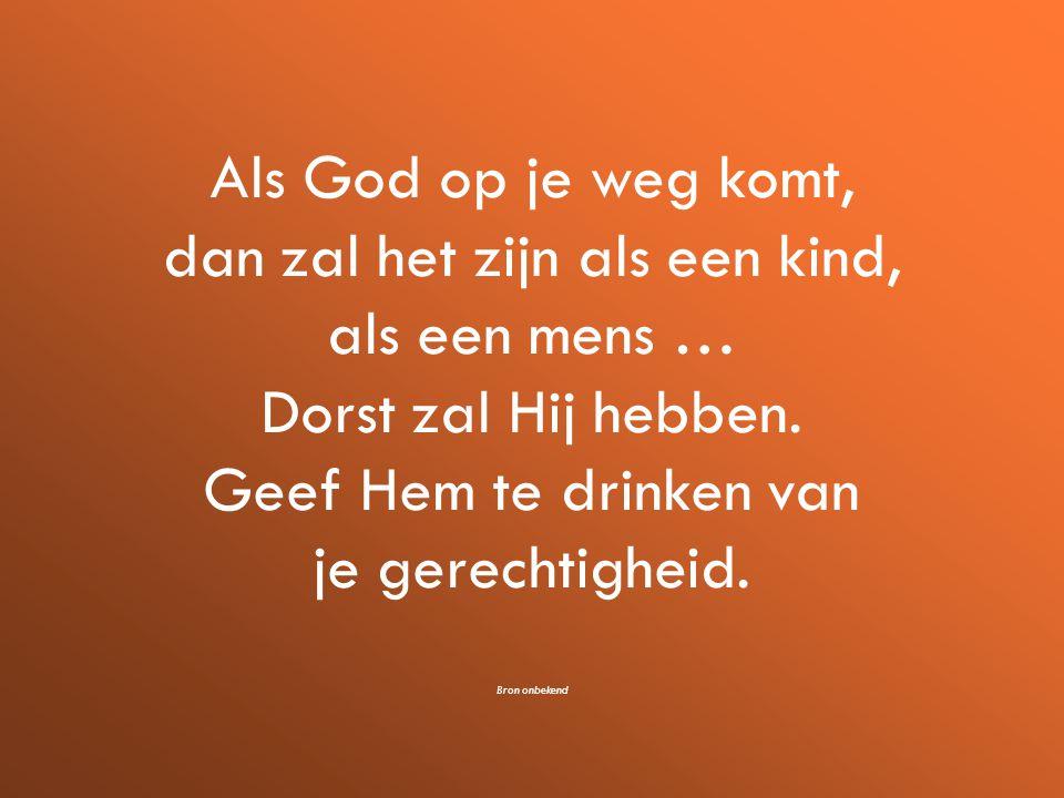 Als God op je weg komt, dan zal het zijn als een kind, als een mens … Dorst zal Hij hebben.