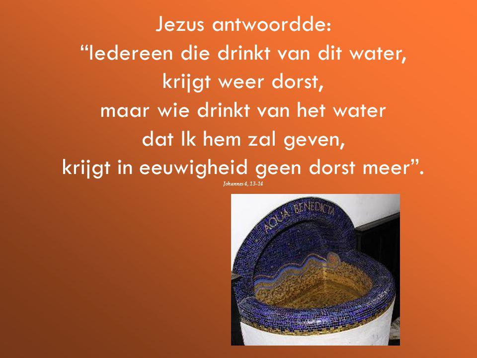 Jezus antwoordde: Iedereen die drinkt van dit water, krijgt weer dorst, maar wie drinkt van het water dat Ik hem zal geven, krijgt in eeuwigheid geen dorst meer .